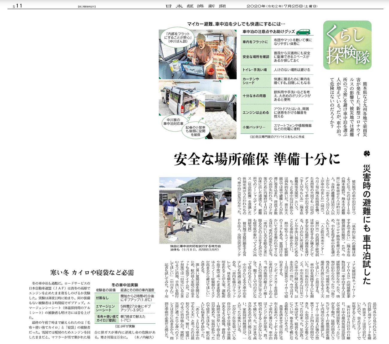 日経プラスワン 災害時の避難にも 車中泊試した―安全な場所確保 準備十分に(くらし探検隊)熊本県など九州各地で豪雨災害が発生した。新型コロナウイルスの影響で、被災地では避難所の「3密」を避け車中泊を選ぶ人が増えている。だが、車中泊って危険はないのだろうか?被災地での車中泊が目立つようになったのは2016年の熊本地震だ。熊本市の避難所に身を寄せた人は約11万人。全体の避難者は30万人以上だから「おそらく10万人以上が車中泊をした」(同市)。今月上旬に熊本県南部を襲った未曽有の大雨でも「自宅がダメになって車中泊で夜をすごす人が今もいる」(熊本県避難所等支援室)という。もっとも車中泊は行政からは例外的な扱いだ。東日本大震災では車で避難した人が渋滞に巻き込まれ、津波で多数の人命が失われた。コロナ対策のために内閣府が4月に自治体に出した通達でも、避難所でのソーシャルディスタンス(社会的距離)を意識した体制充実がうたわれたものの、車中泊に言及はなかった。「基本的に車への避難はおすすめできない」(熊本市危機管理防災総室)。ただ、今年はコロナ感染を避けるため、やむを得ず車中泊を選ぶ人もいそうだ。「人と防災未来センター」(神戸市)の高岡誠子研究員は車中泊をする心構えとしてまず安全な場所の確保を挙げる。人けのない所は避け、トイレや手洗い場が近くにあることも事前に確かめたい。熱中症やエコノミー症候群のリスクもある。夏場は汗をかいて水分を奪われやすくなるほか、車内の温度も上がる。「車内にいるのを眠るときに限るなどの工夫をするだけでも疲労度が変わってくる」(高岡研究員)被災地で支援活動をするNPO法人、全国災害ボランティア支援団体ネットワーク(JVOAD)の明城徹也事務局長は「車中泊する人は支援物資が届かなかったり、情報が伝わらなかったり『取り残される』可能性がある。居場所を行政に分かるよう工夫してほしい」と助言する。車中泊を実践する人にも聞いた。石川県在住のフリーランス、中川生馬さんは11年ごろに車中泊に関心を持ち、以来生活の一部に。今では月4~5回は家族とマイカーで寝泊まりする。ワンボックスカーを改造した車内はリビングルームのよう。車の後部の縦2メートル×横1.8メートルの空間が完全に平らになり、親子3人で川の字になって寝られるという。中川さんによると車中泊を少しでも快適に過ごすコツがある。「車内を極力フラットにして、体を横たえられる空間を作ることが大事。運転席や助手席で座ったまま寝るのはエコノミー症候群のリスクが高まるから避けてほしい」と訴える。蒸し暑い夏場は窓を開けるため、蚊の侵入を防ぐ防虫ネットも必須アイテムだ。コロナ対策では「自宅にいるときのように消毒、手洗いを励行してほしい」(中川さん)。記者も試してみた。カー用品店で外から見られないための目隠し用サンシェードを購入。防虫ネットは売り切れていたので、虫よけスプレーで対処することにした。実行日は6月21日の日曜日。日中の最高気温は25度ほどで夜間は20度ちょっとに下がる予報だ。昼間の明るいうちにマイカーの後部座席を倒して内部の広さを確認した。マイカーは全長4メートル強の小型車で1.2メートル四方の空間ができた。小児用ふとんを敷くとぴったり収まった。足が真っすぐ伸ばせず、寝返りをうちにくいが、体を丸めて横になる姿勢ならいけそうだ。食事を済ませて夜11時に毛布とお茶のペットボトルを持って車内に乗り込む。車中泊はエンジン停止が基本。真っ暗で何もすることがないからすぐ横になった。天井まで高さがあるので狭い感じはしない。家族同伴は無理だが、一人だったら案外いける。だがどこか気を張っている自分がいて半分寝て半分意識があるような感覚。普段より1時間半ほど早い午前5時に目が覚めた。気温が低かったので寝苦しさはなく、蚊の侵入にも悩まされず助かった。「あと1、2日なら車中泊でも大丈夫」と思ったのは最初のうちだけ。翌日、寝違いのように首が痛んだ。実際に災害に遭ったら心身へのストレスはさらに高まるから、周到な準備が必要だと感じた。寒い冬 カイロや寝袋など必需 冬の車中泊も過酷だ。ロードサービスの日本自動車連盟(JAF)は真冬の高原でエンジンを止めたまま夜をしのげるか実験した。実験は深夜11時に始まり、何の装備もない被験者は3時間弱でギブアップ。エマージェンシーシート(体温保持用のアルミシート)の被験者も明け方には音を上げた。最終の午前7時まで耐えられたのは「毛布+使い捨てカイロ」と「寝袋」の被験者だった。雪国では暖房のためエンジンを回したままだと、マフラーが雪で塞がれた場合に排ガスが車内に逆流し命の危険がある。寒さ対策は万全に。(木ノ内敏久)【図・写真】独自に車中泊対応を試行する地方自治体も(6月8日、高知県日高村